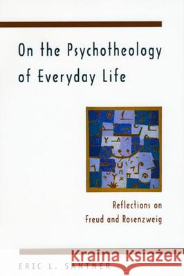 On the Psychotheology of Everyday Life: Reflections on Freud and Rosenzweig Eric L. Santner 9780226734880
