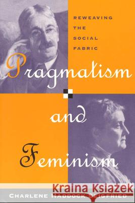 Pragmatism and Feminism: Reweaving the Social Fabric Charlene Haddock Seigfried 9780226745589
