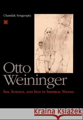 Otto Weininger : Sex, Science, and Self in Imperial Vienna Chandak Sengoopta 9780226748672