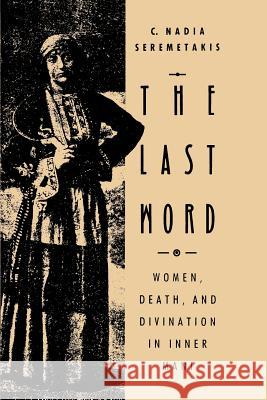 The Last Word: Women, Death, and Divination in Inner Mani C. Nadia Seremetakis 9780226748764