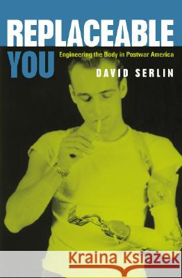 Replaceable You: Engineering the Body in Postwar America Serlin                                   David Serlin 9780226748849