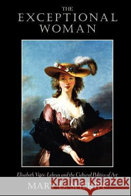 The Exceptional Woman: Elisabeth Vigee-Lebrun and the Cultural Politics of Art Mary D. Sheriff 9780226752822