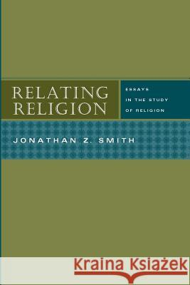 Relating Religion: Essays in the Study of Religion Jonathan Z. Smith 9780226763873