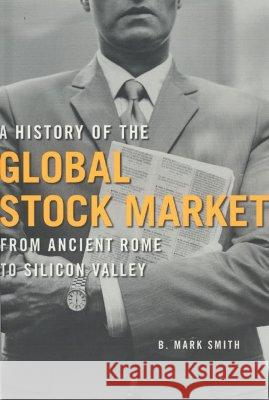 A History of the Global Stock Market: From Ancient Rome to Silicon Valley B. Mark Smith 9780226764047