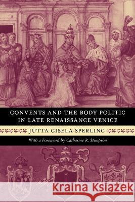 Convents and the Body Politic in Late Renaissance Venice Jutta Gisela Sperling 9780226769363