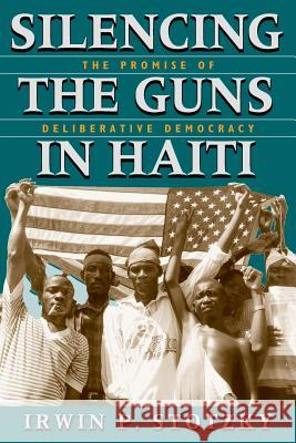 Silencing the Guns in Haiti : The Promise of Deliberative Democracy Irwin P. Stotzky 9780226776279