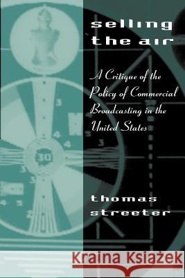 Selling the Air: A Critique of the Policy of Commercial Broadcasting in the United States Thomas Streeter 9780226777221