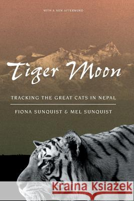 Tiger Moon: Tracking the Great Cats in Nepal Fiona Sunquist Mel Sunquist University of Chicago Press 9780226779973