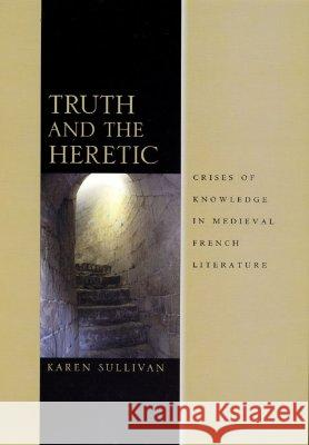 Truth and the Heretic: Crises of Knowledge in Medieval French Literature Karen Sullivan 9780226781693