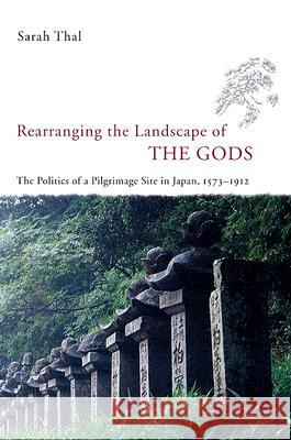 Rearranging the Landscape of the Gods: The Politics of a Pilgrimage Site in Japan, 1573-1912 Sarah Thal 9780226794211