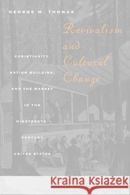 Revivalism and Cultural Change : Christianity, Nation Building, and the Market in the Nineteenth-Century United States George M. Thomas 9780226795867