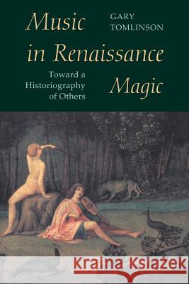 Music in Renaissance Magic Music in Renaissance Magic Music in Renaissance Magic: Toward a Historiography of Others Toward a Historiography of Others Gary Tomlinson 9780226807928
