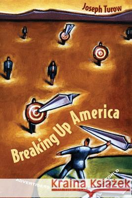 Breaking Up America : Advertisers and the New Media World Joseph Turow 9780226817507
