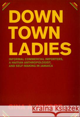 Downtown Ladies: Informal Commercial Importers, a Haitian Anthropologist and Self-Making in Jamaica Gina A. Ulysse 9780226841229