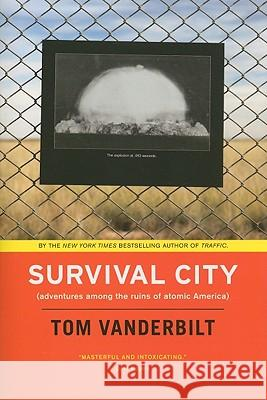 Survival City: Adventures Among the Ruins of Atomic America Tom Vanderbilt 9780226846941