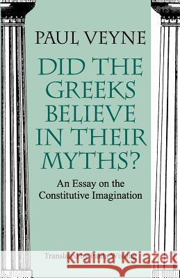 Did the Greeks Believe in Their Myths?: An Essay on the Constitutive Imagination Paul Veyne Paula Wissing 9780226854342
