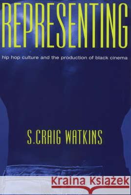 Representing: Hip Hop Culture and the Production of Black Cinema S. Craig Watkins 9780226874890 University of Chicago Press
