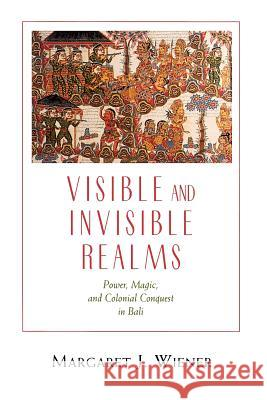Visible and Invisible Realms : Power, Magic, and Colonial Conquest in Bali Margaret J. Wiener 9780226885827