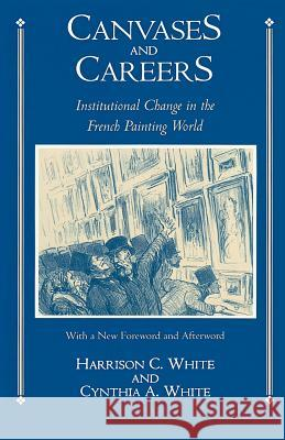 Canvases and Careers: Institutional Change in the French Painting World Harrison C. White Cynthia A. White 9780226894874