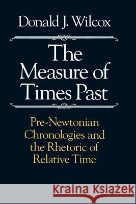 The Measure of Times Past : Pre-Newtonian Chronologies and the Rhetoric of Relative Time Donald J. Wilcox 9780226897226