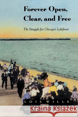 Forever Open, Clear, and Free: The Struggle for Chicago's Lakefront Lois Wille Lois Willie Gerald D. Suttles 9780226898728