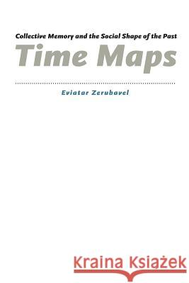 Time Maps: Collective Memory and the Social Shape of the Past Eviatar Zerubavel 9780226981536
