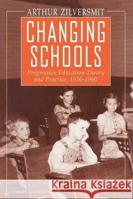 Changing Schools : Progressive Education Theory and Practice, 1930-1960 Arthur Zilversmit 9780226983301