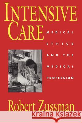 Intensive Care : Medical Ethics and the Medical Profession Robert Zussman 9780226996356