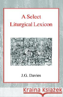 A Select Liturgical Lexicon John Gordon Davies Alfred Raymond George 9780227170106