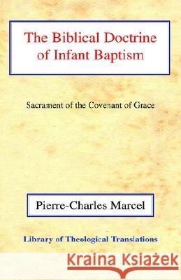 The Biblical Doctrine of Infant Baptism: Sacrament of the Covenant of Grace Pierre-Charles Marcel Philip Edgcumbe Hughes 9780227170281