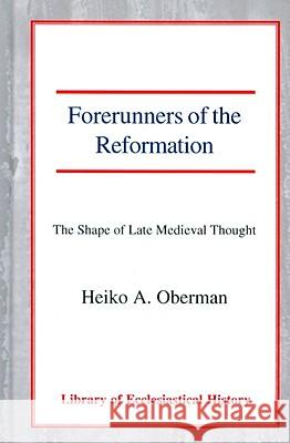 Forerunners of the Reformation: The Shape of Late Medieval Thought Heiko A. Oberman 9780227170465
