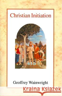 Christian Initiation Geoffrey Wainwright 9780227170472