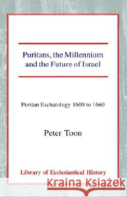 Puritans, the Millennium and the Future of Israel: Puritan Eschatology 1600 to 1660 Peter Toon 9780227171462