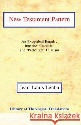 New Testament Pattern: An Exegetical Enquiry Into the 'Catholic' and 'Protestant' Dualism Jean-Louis Leuba Harold Knight 9780227172148