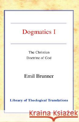 Dogmatics: Volume I - Christian Doctrine of God Emil Brunner Olive Wyon 9780227172162