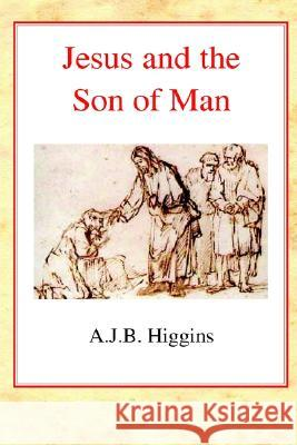 Jesus and the Son of Man A. J. B. Higgins 9780227172223