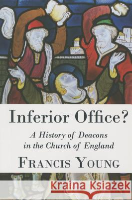 Inferior Office?: A History of Deacons in the Church of England Francis Young 9780227174883 James Clarke Company