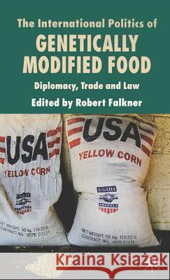 The International Politics of Genetically Modified Food: Diplomacy, Trade and Law Robert Falkner 9780230001251