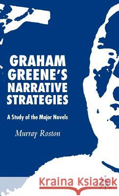 Graham Greene's Narrative Strategies: A Study of the Major Novels Murray Roston 9780230003453