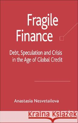Fragile Finance: Debt, Speculation and Crisis in the Age of Global Credit Anastasia Nesvetailova 9780230006904