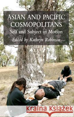 Asian and Pacific Cosmopolitans: Self and Subject in Motion Kathryn Robinson 9780230013308