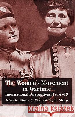 The Women's Movement in Wartime: International Perspectives, 1914-19 Alison S. Fell Ingrid Sharp 9780230019669