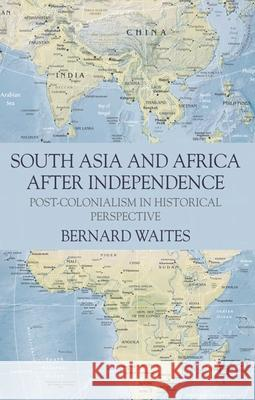South Asia and Africa After Independence: Post-Colonialism in Historical Perspective Bernard Waites 9780230239838