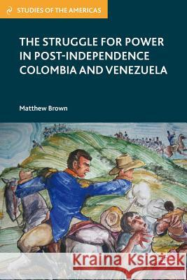 The Struggle for Power in Post-Independence Colombia and Venezuela Matthew Brown 9780230341319 Palgrave MacMillan