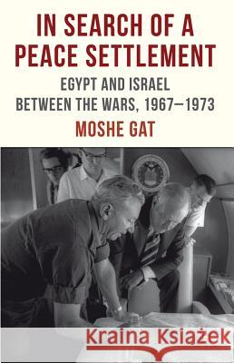 In Search of a Peace Settlement: Egypt and Israel Between the Wars, 1967-1973 Moshe Gat Gat 9780230375000