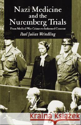 Nazi Medicine and the Nuremberg Trials : From Medical Warcrimes to Informed Consent Paul J. Weindling 9780230507005