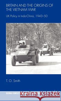 Britain and the Origins of the Vietnam War: UK Policy in Indo-China, 1943-50 T. O. Smith 9780230507050