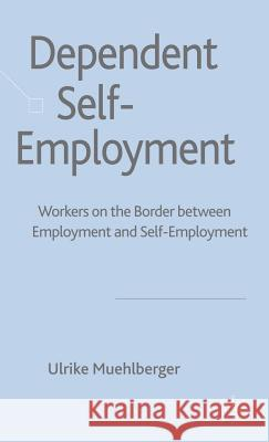 Dependent Self-Employment: Workers on the Border Between Employment and Self-Employment Ulrike Muehlberger 9780230515499