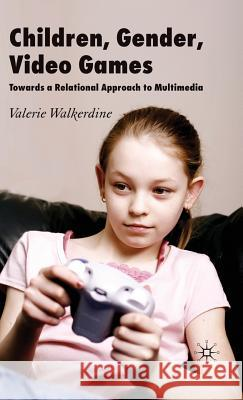 Children, Gender, Video Games: Towards a Relational Approach to Multimedia Valerie Walkerdine 9780230517172