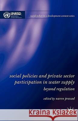 Social Policies and Private Sector Participation in Water Supply: Beyond Regulation Naren Prasad 9780230520820